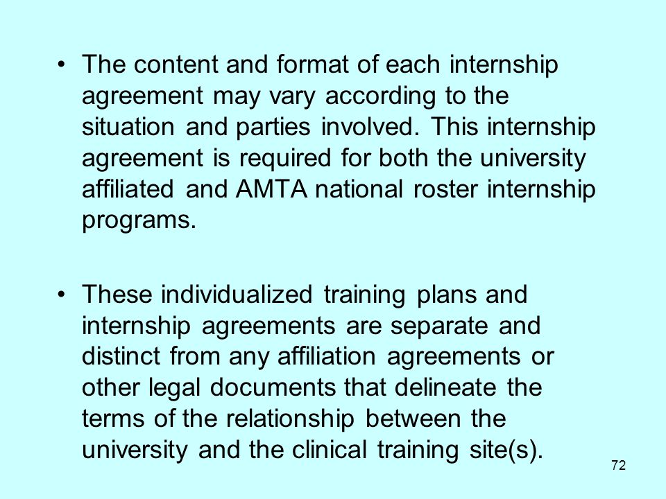 The content and format of each internship agreement may vary according to the situation and parties involved. This internship agreement is required for both the university affiliated and AMTA national roster internship programs.