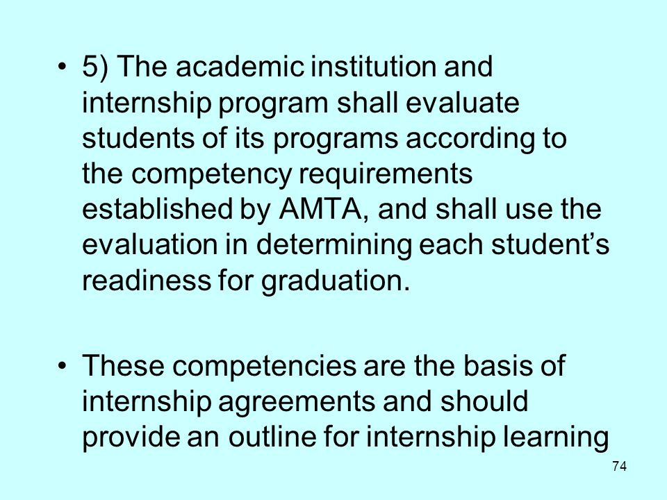 5) The academic institution and internship program shall evaluate students of its programs according to the competency requirements established by AMTA, and shall use the evaluation in determining each student's readiness for graduation.