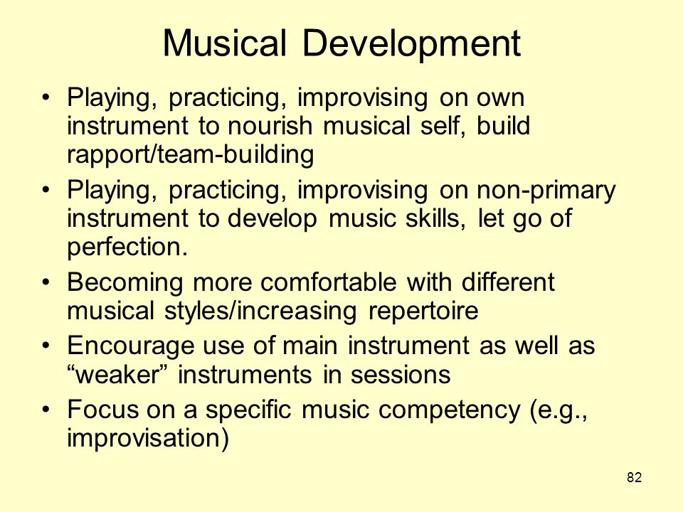 Musical Development Playing, practicing, improvising on own instrument to nourish musical self, build rapport/team-building.
