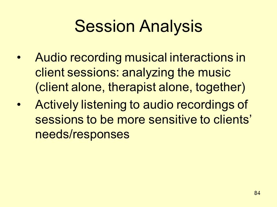 Session Analysis Audio recording musical interactions in client sessions: analyzing the music (client alone, therapist alone, together)