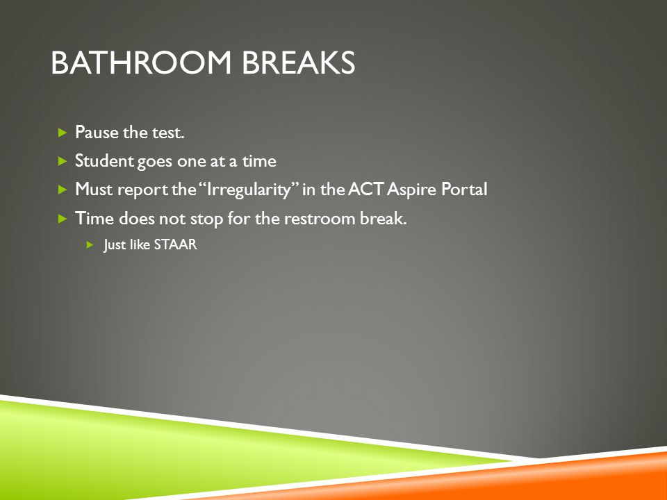 Bathroom Breaks Pause the test. Student goes one at a time