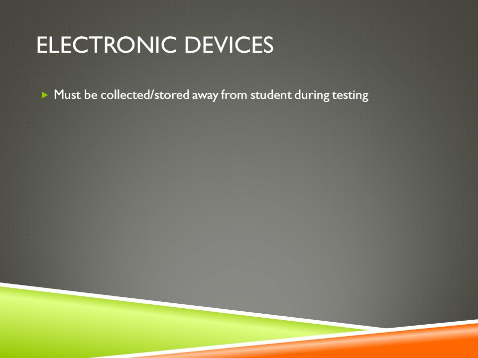 Electronic Devices Must be collected/stored away from student during testing