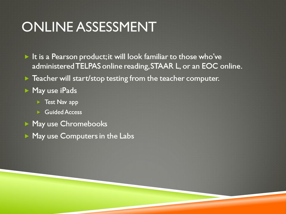 Online assessment It is a Pearson product; it will look familiar to those who've administered TELPAS online reading, STAAR L, or an EOC online.