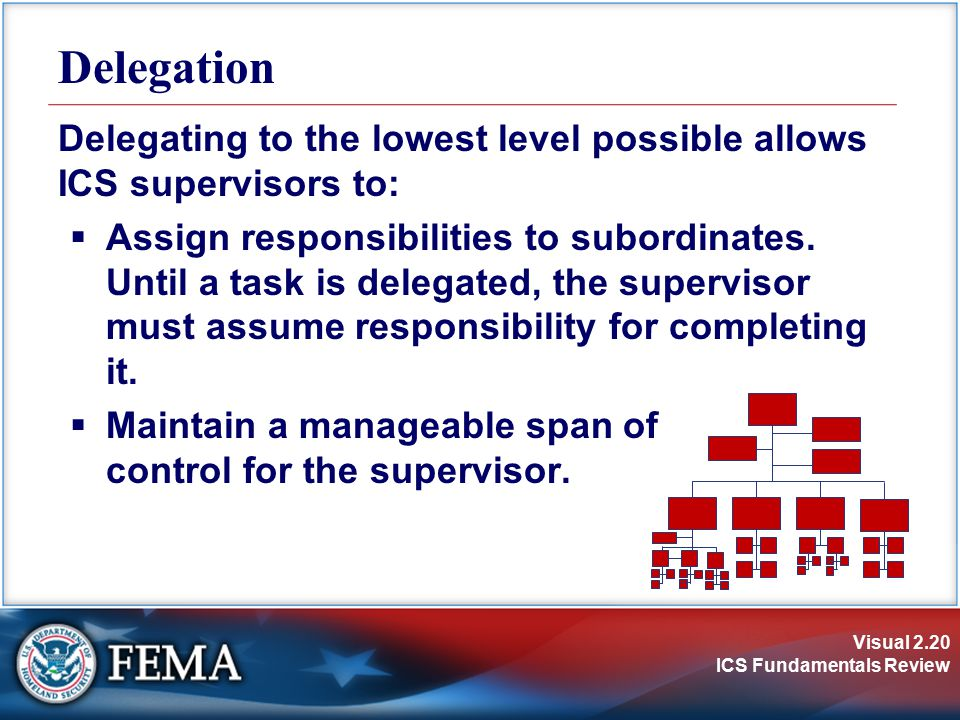 Delegation Delegating to the lowest level possible allows ICS supervisors to: