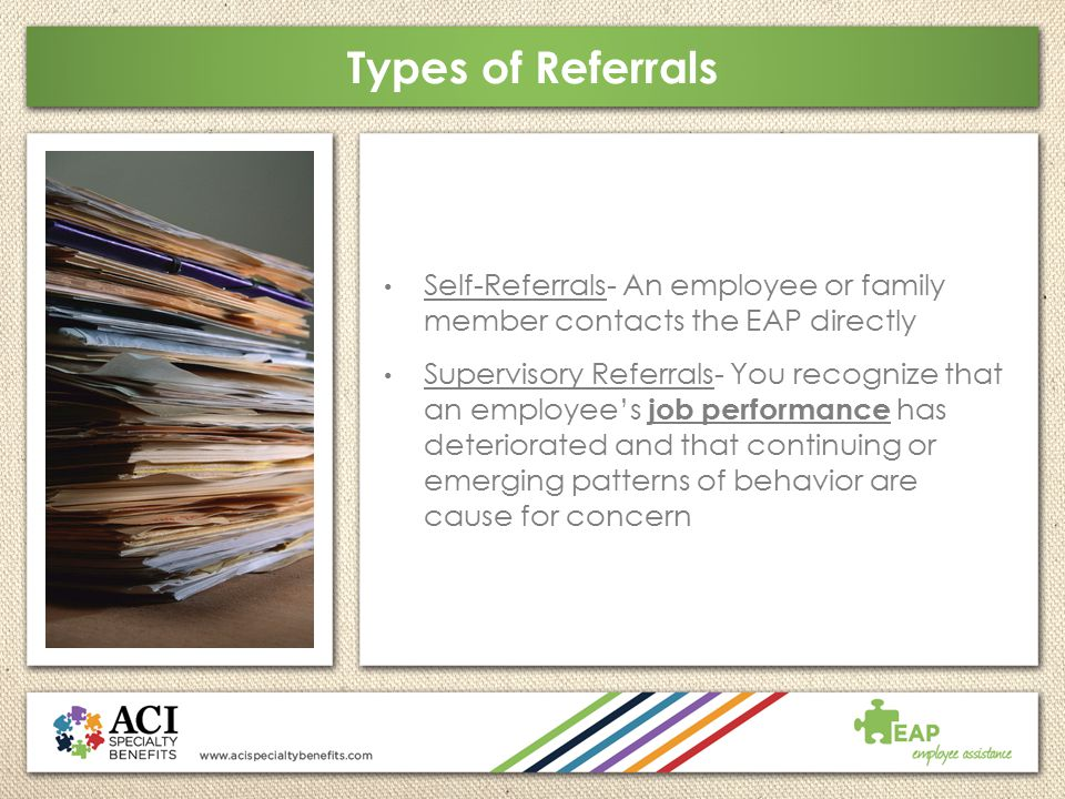 Types of Referrals Self-Referrals- An employee or family member contacts the EAP directly.