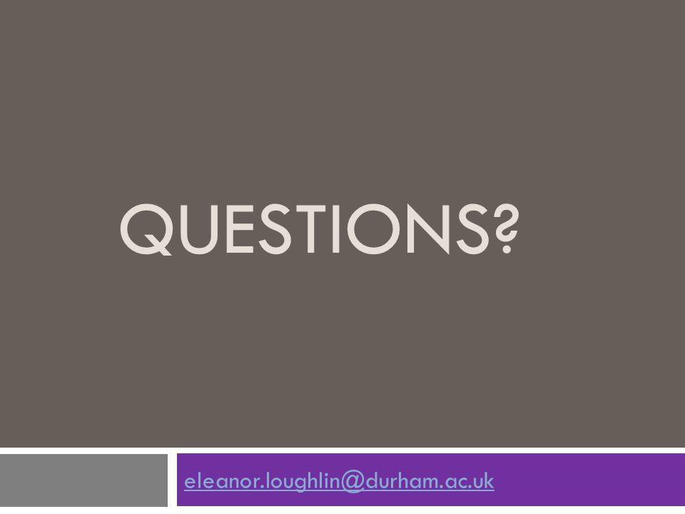 Questions eleanor.loughlin@durham.ac.uk