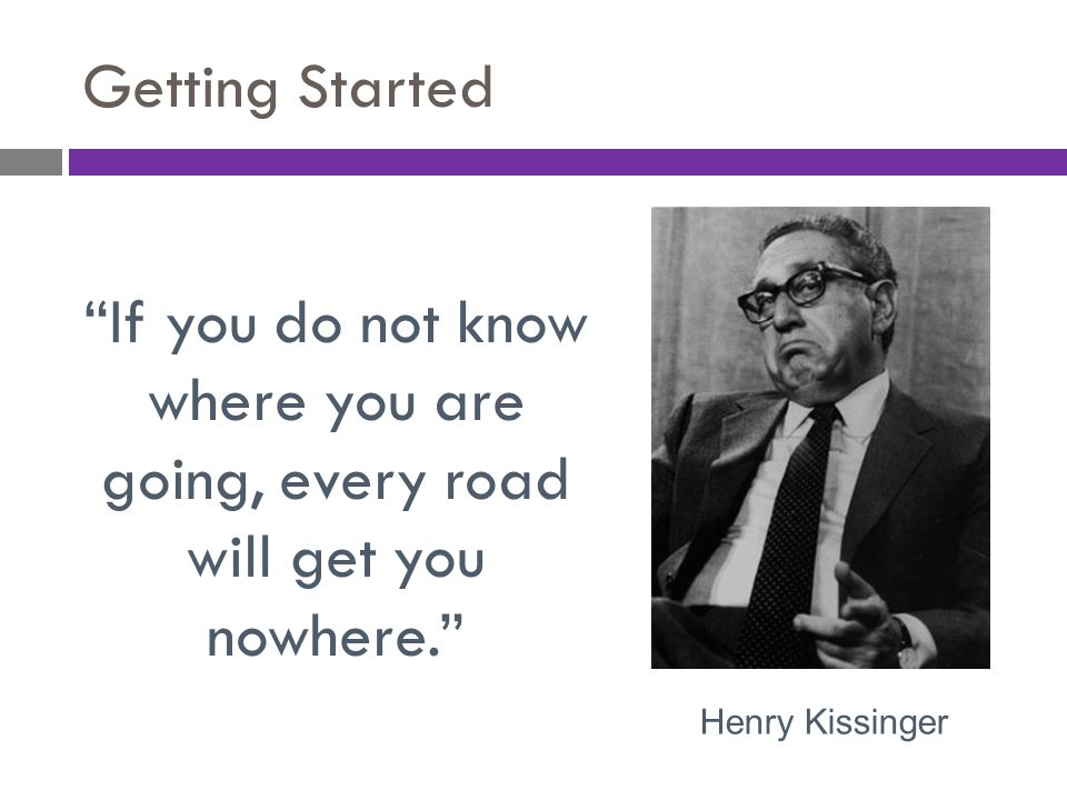 Getting Started If you do not know where you are going, every road will get you nowhere. Henry Kissinger.
