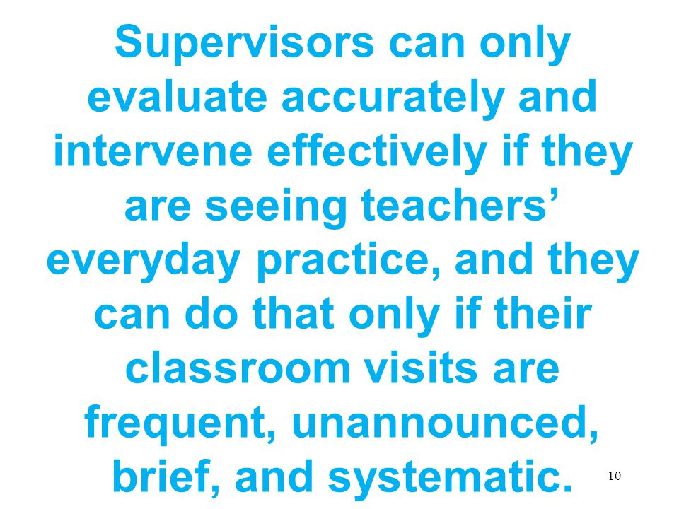 Supervisors can only evaluate accurately and intervene effectively if they are seeing teachers' everyday practice, and they can do that only if their classroom visits are frequent, unannounced, brief, and systematic.
