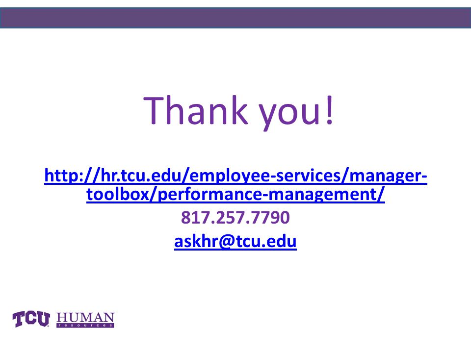 Thank you! http://hr.tcu.edu/employee-services/manager-toolbox/performance-management/ 817.257.7790.