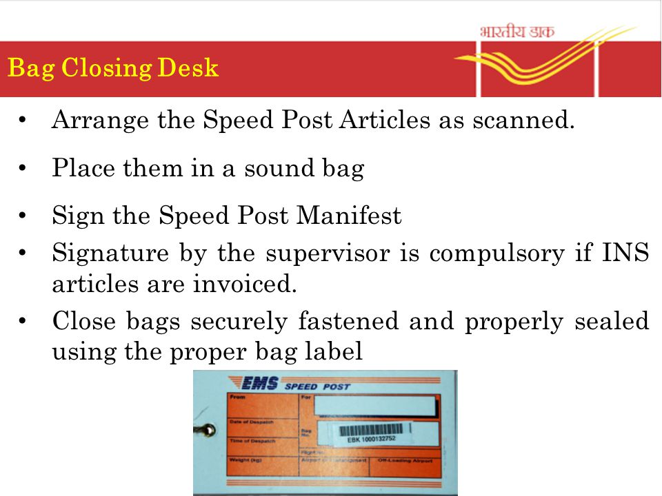 Bag Closing Desk Arrange the Speed Post Articles as scanned. Place them in a sound bag. Sign the Speed Post Manifest.