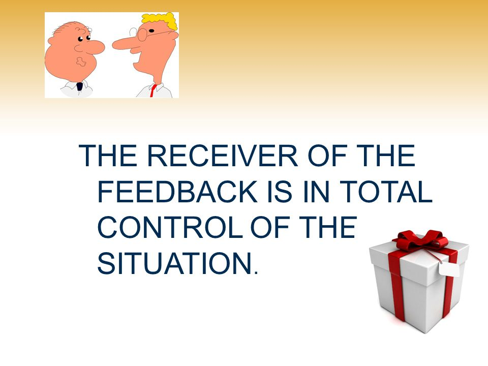 THE RECEIVER OF THE FEEDBACK IS IN TOTAL CONTROL OF THE SITUATION.