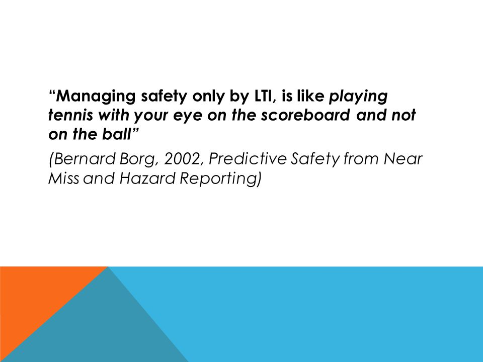 Managing safety only by LTI, is like playing tennis with your eye on the scoreboard and not on the ball (Bernard Borg, 2002, Predictive Safety from Near Miss and Hazard Reporting)