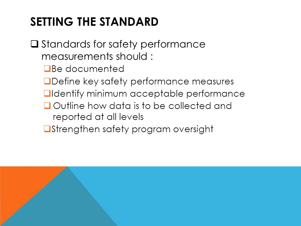 Setting the standard Standards for safety performance measurements should : Be documented. Define key safety performance measures.