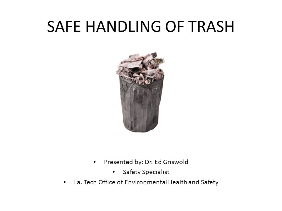 SAFE HANDLING OF TRASH Presented by: Dr. Ed Griswold Safety Specialist
