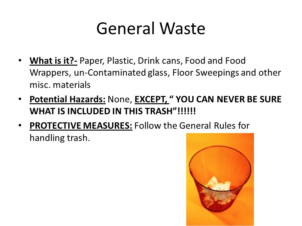General Waste What is it - Paper, Plastic, Drink cans, Food and Food Wrappers, un-Contaminated glass, Floor Sweepings and other misc. materials.