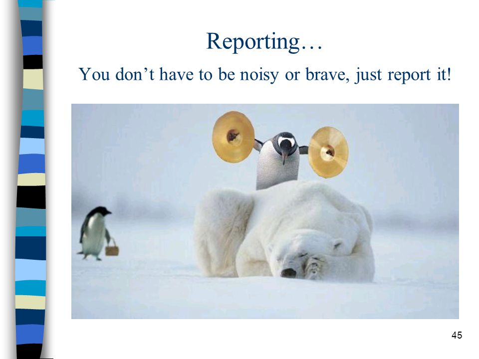 Reporting… You don't have to be noisy or brave, just report it!