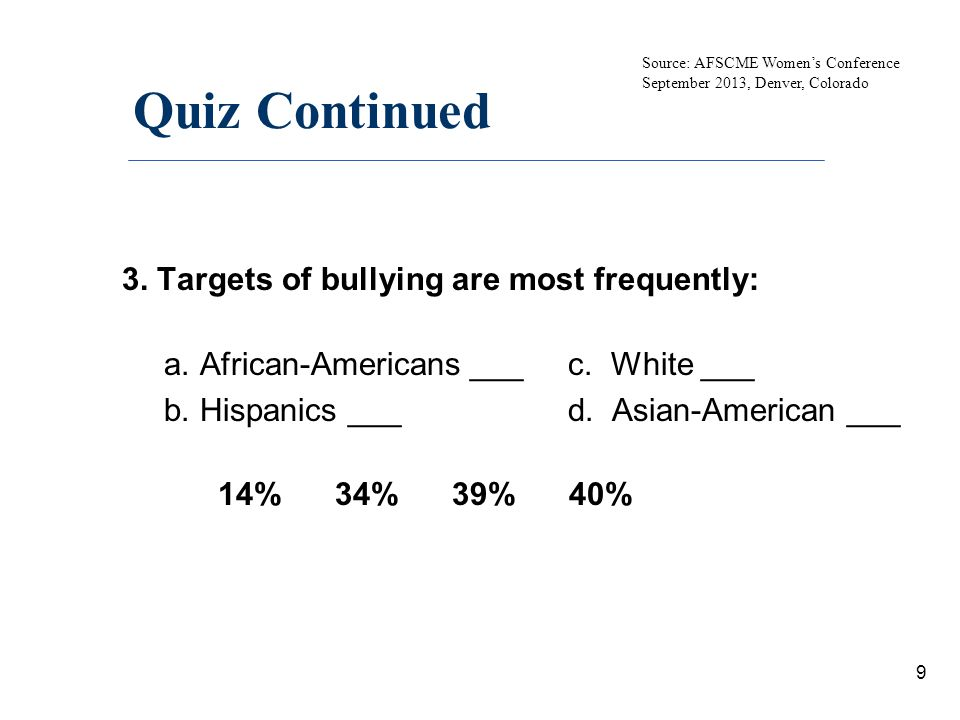 Quiz Continued 3. Targets of bullying are most frequently: