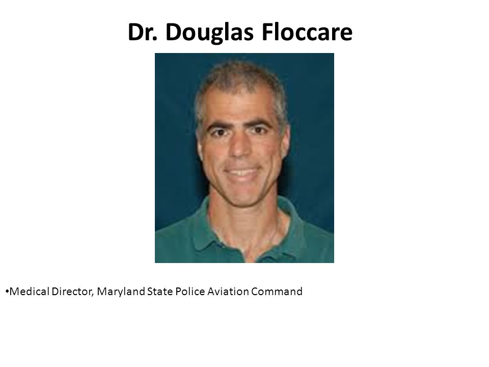Dr. Douglas Floccare Medical Director, Maryland State Police Aviation Command