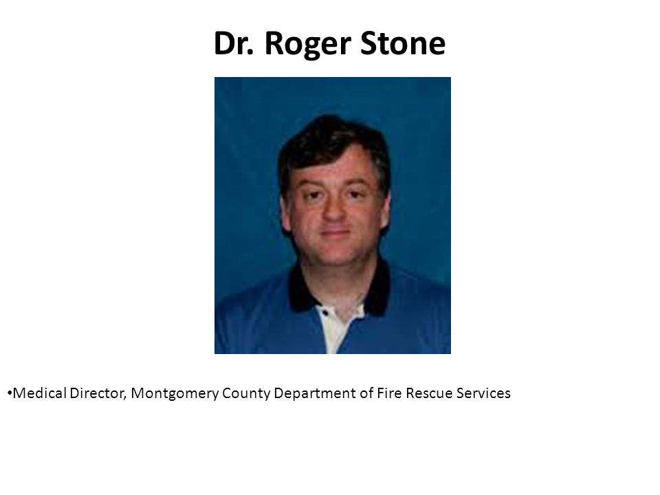 Dr. Roger Stone Medical Director, Montgomery County Department of Fire Rescue Services