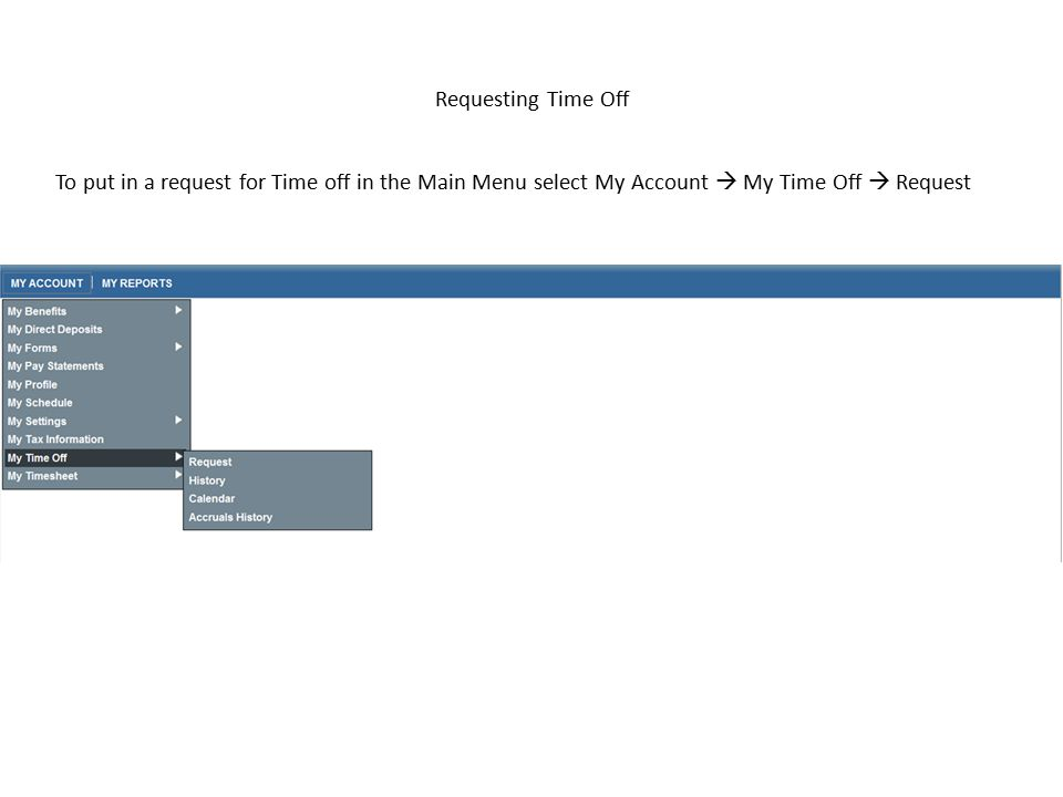 Requesting Time Off To put in a request for Time off in the Main Menu select My Account  My Time Off  Request.