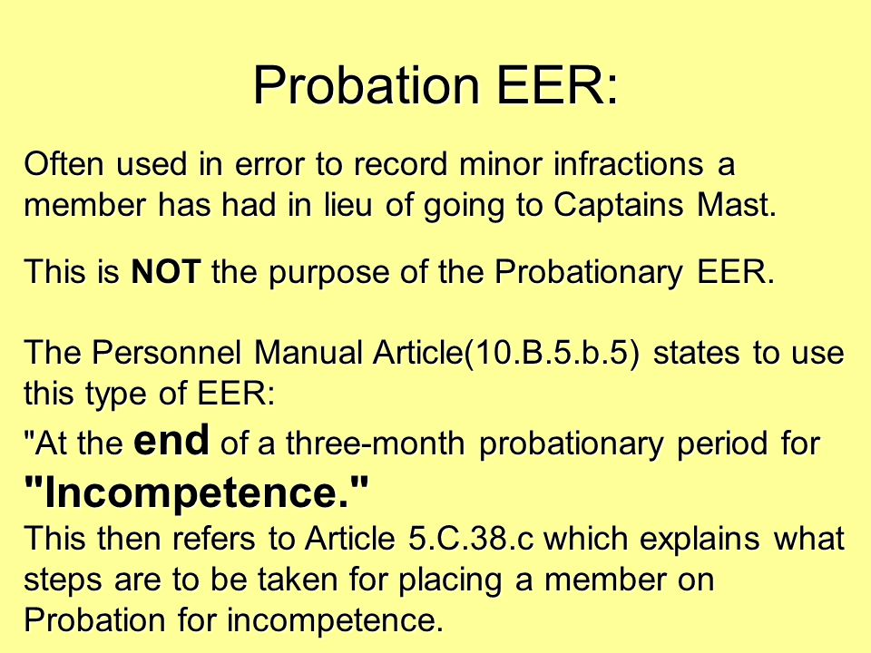 Probation EER: Often used in error to record minor infractions a member has had in lieu of going to Captains Mast.