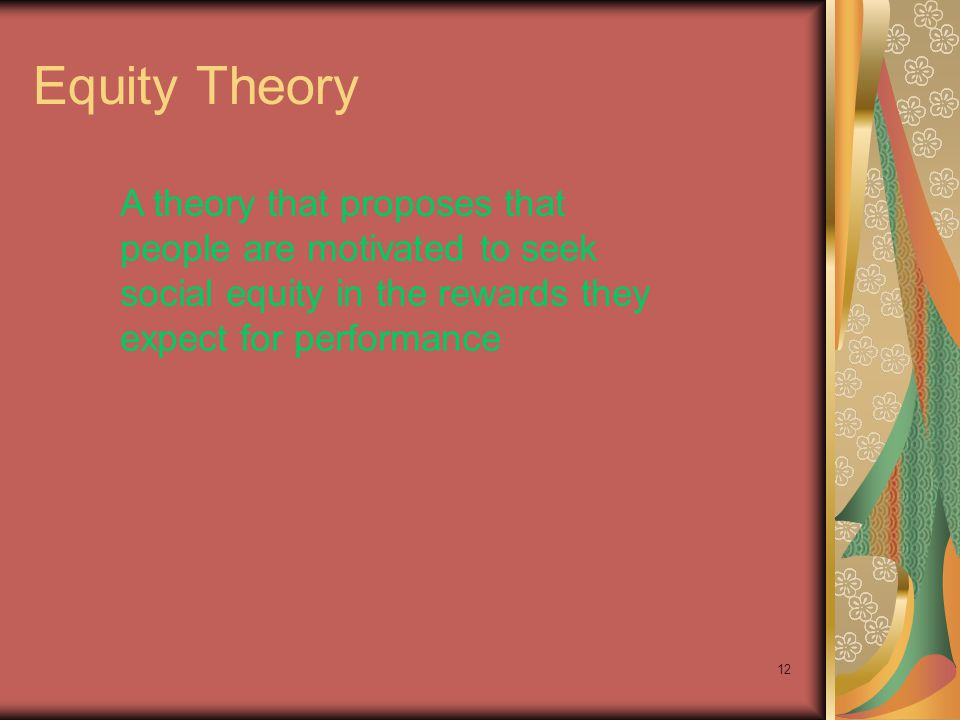 Equity Theory A theory that proposes that people are motivated to seek social equity in the rewards they expect for performance.