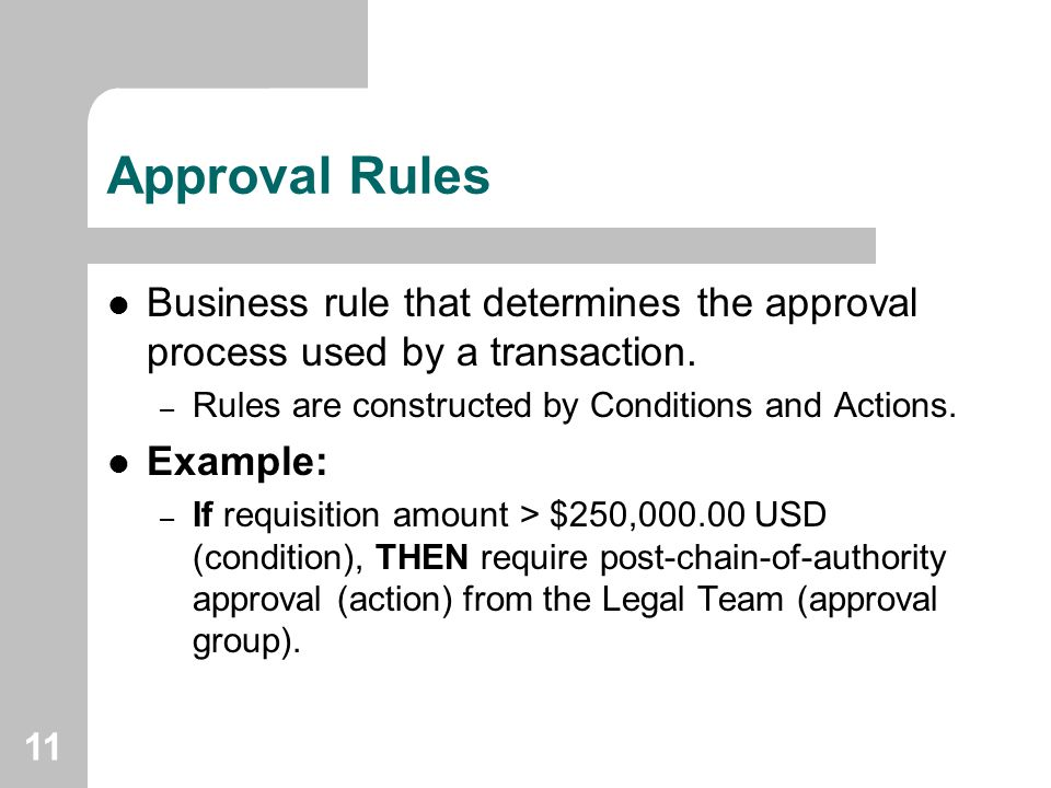 Approval Rules Business rule that determines the approval process used by a transaction. Rules are constructed by Conditions and Actions.