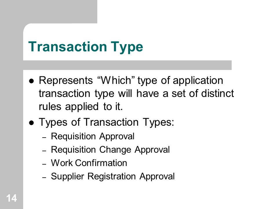 Transaction Type Represents Which type of application transaction type will have a set of distinct rules applied to it.