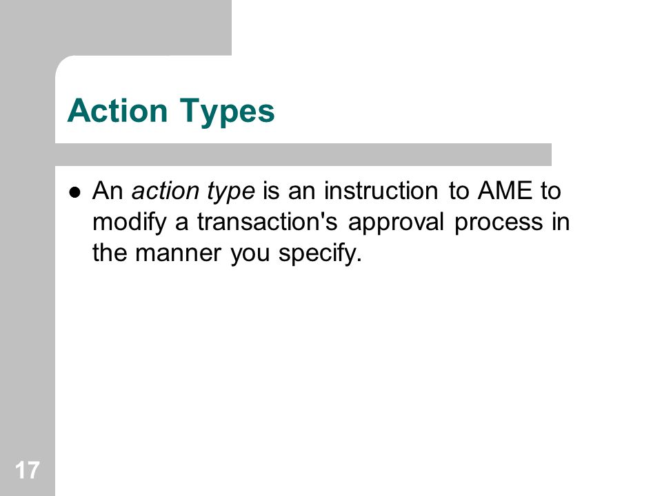 Action Types An action type is an instruction to AME to modify a transaction s approval process in the manner you specify.