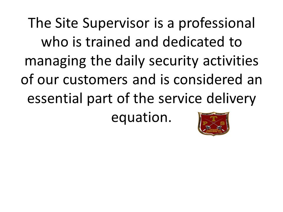 The Site Supervisor is a professional who is trained and dedicated to managing the daily security activities of our customers and is considered an essential part of the service delivery equation.