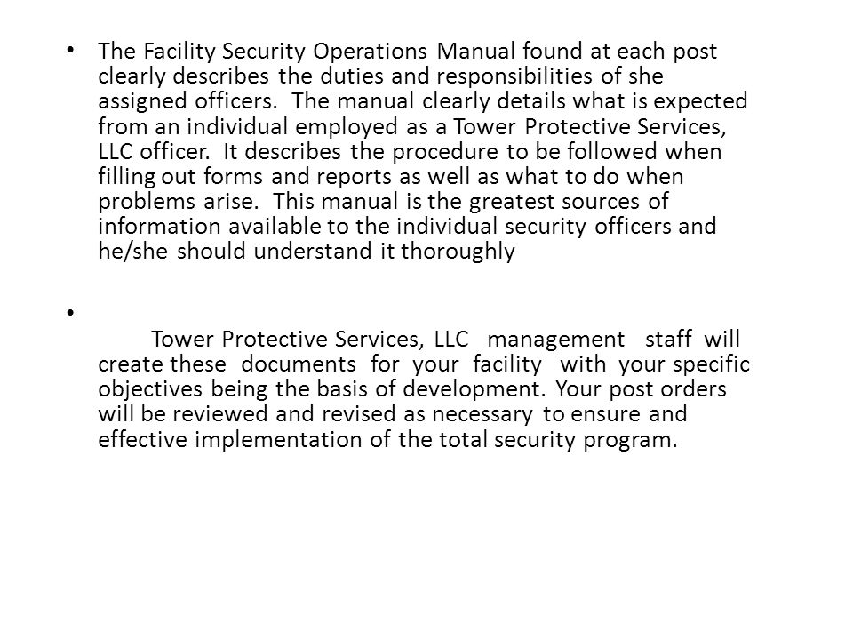 The Facility Security Operations Manual found at each post clearly describes the duties and responsibilities of she assigned officers. The manual clearly details what is expected from an individual employed as a Tower Protective Services, LLC officer. It describes the procedure to be followed when filling out forms and reports as well as what to do when problems arise. This manual is the greatest sources of information available to the individual security officers and he/she should understand it thoroughly