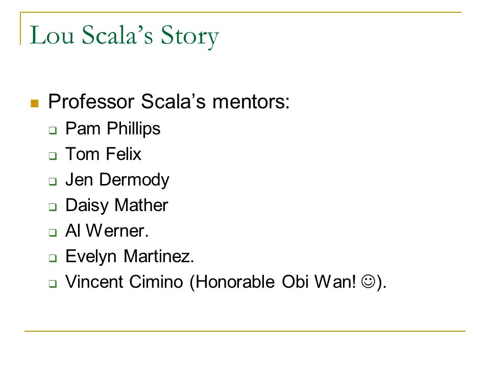 Lou Scala's Story Professor Scala's mentors: Pam Phillips Tom Felix