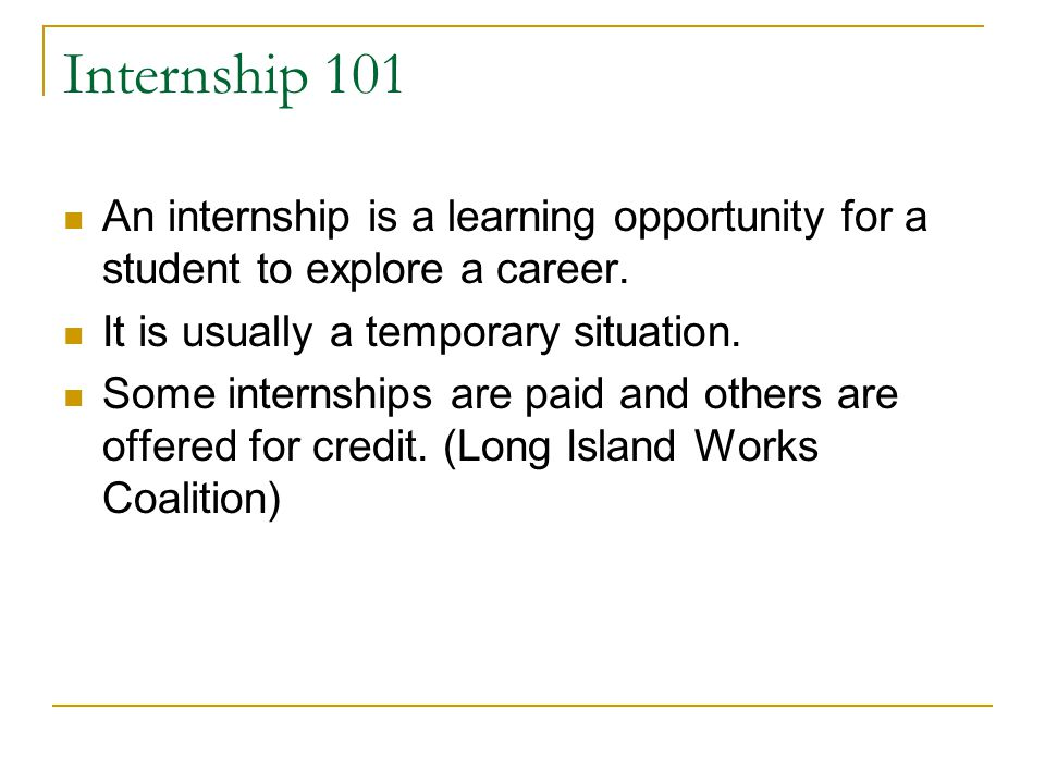 Internship 101 An internship is a learning opportunity for a student to explore a career. It is usually a temporary situation.