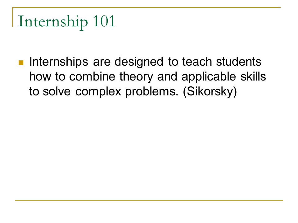 Internship 101 Internships are designed to teach students how to combine theory and applicable skills to solve complex problems.