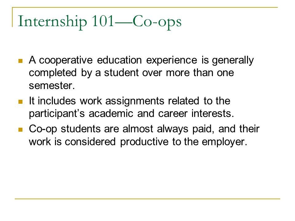 Internship 101—Co-ops A cooperative education experience is generally completed by a student over more than one semester.