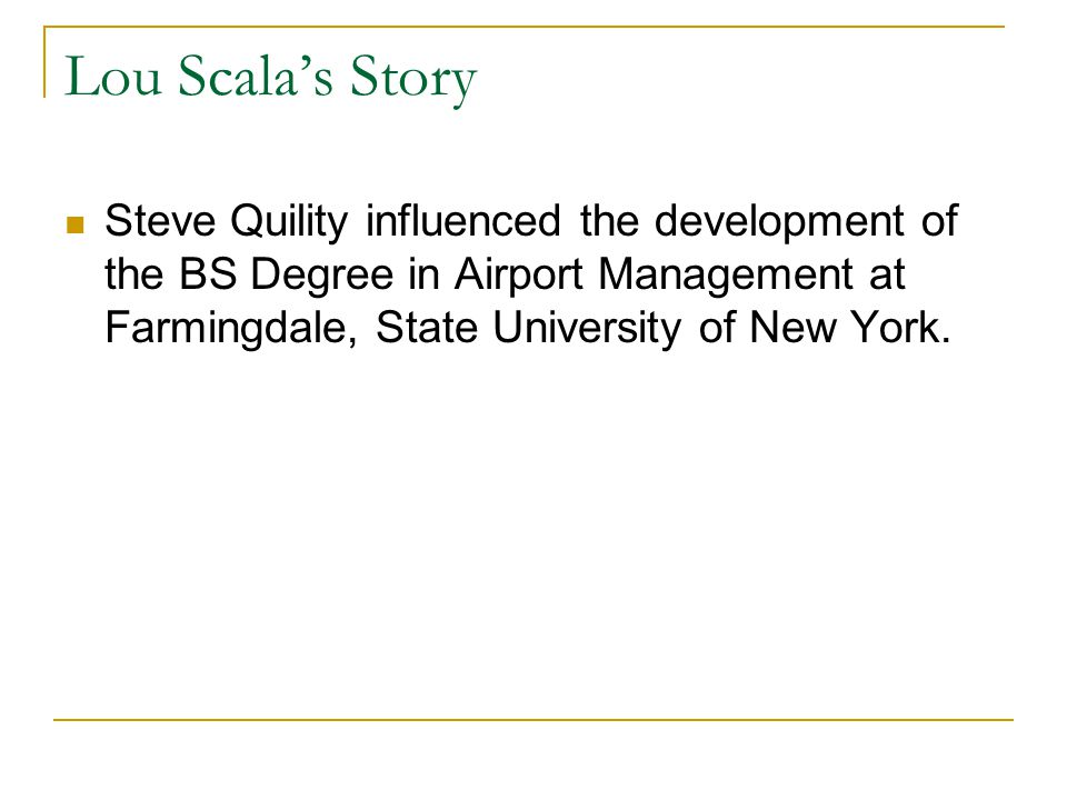 Lou Scala's Story Steve Quility influenced the development of the BS Degree in Airport Management at Farmingdale, State University of New York.