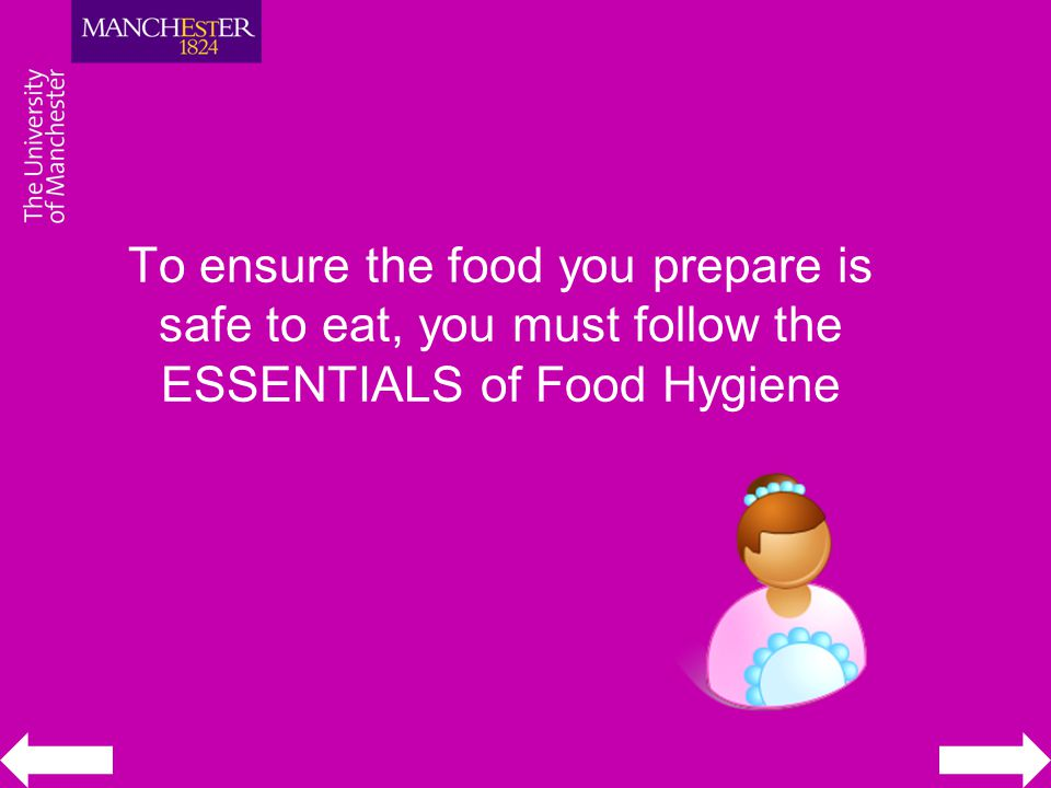 To ensure the food you prepare is safe to eat, you must follow the ESSENTIALS of Food Hygiene