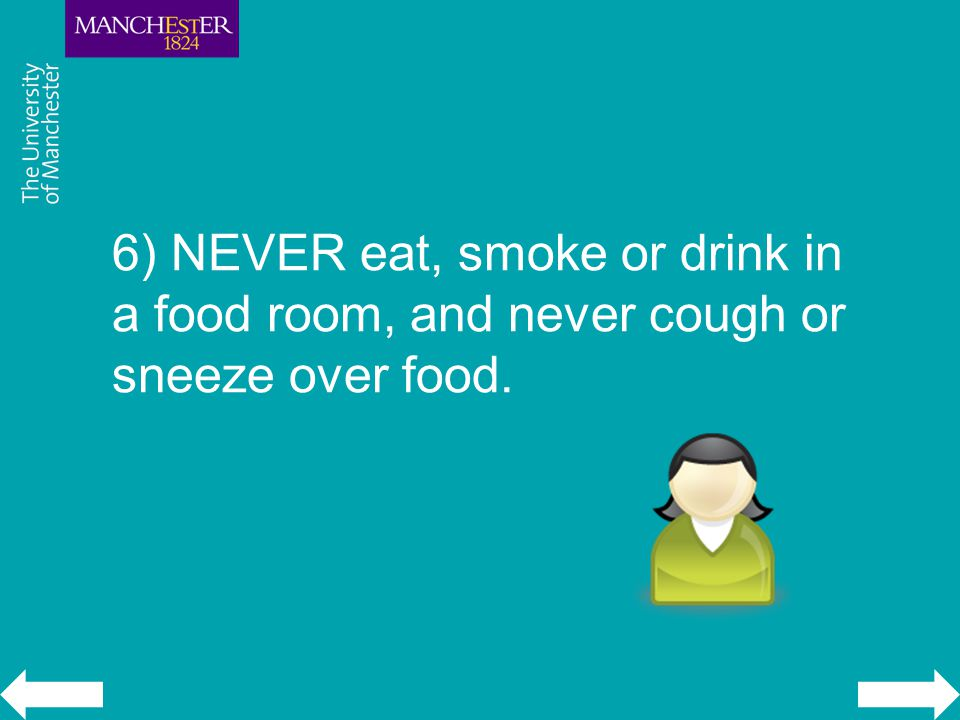 6) NEVER eat, smoke or drink in a food room, and never cough or sneeze over food.