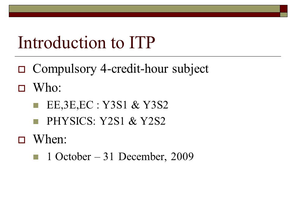 Introduction to ITP Compulsory 4-credit-hour subject Who: When:
