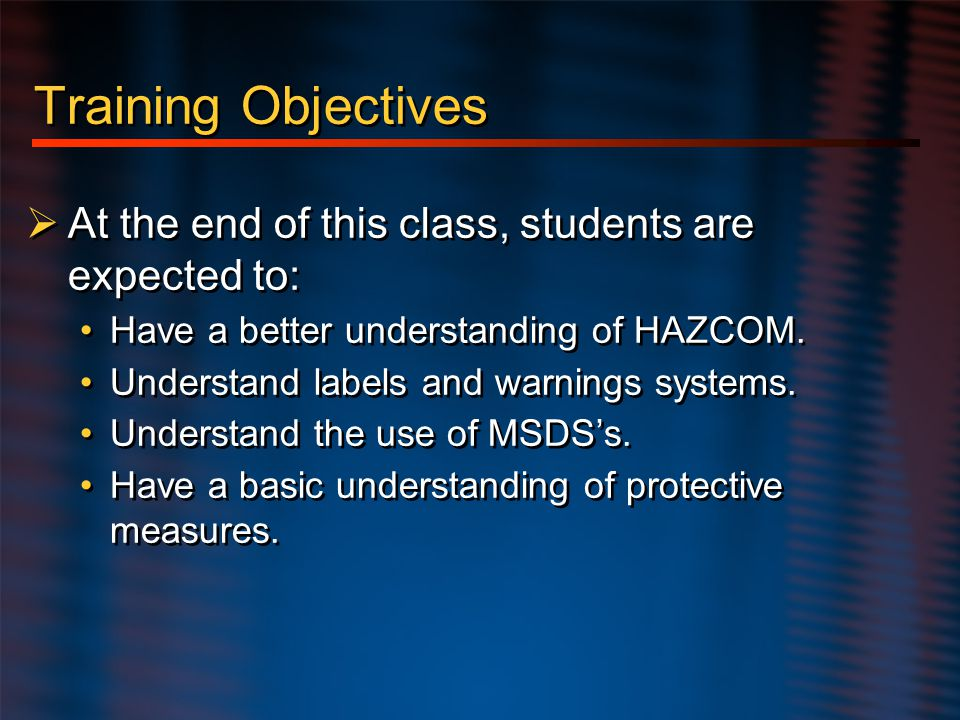 Hazard Communication Training Objectives. At the end of this class, students are expected to: Have a better understanding of HAZCOM.