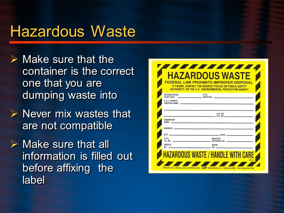 Hazardous Waste Make sure that the container is the correct one that you are dumping waste into. Never mix wastes that are not compatible.