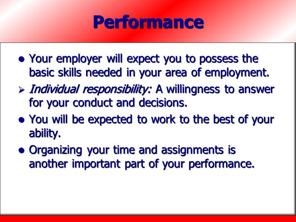 Performance Your employer will expect you to possess the basic skills needed in your area of employment.