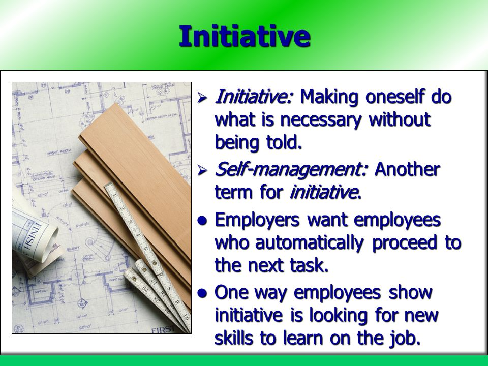 Initiative Initiative: Making oneself do what is necessary without being told. Self-management: Another term for initiative.