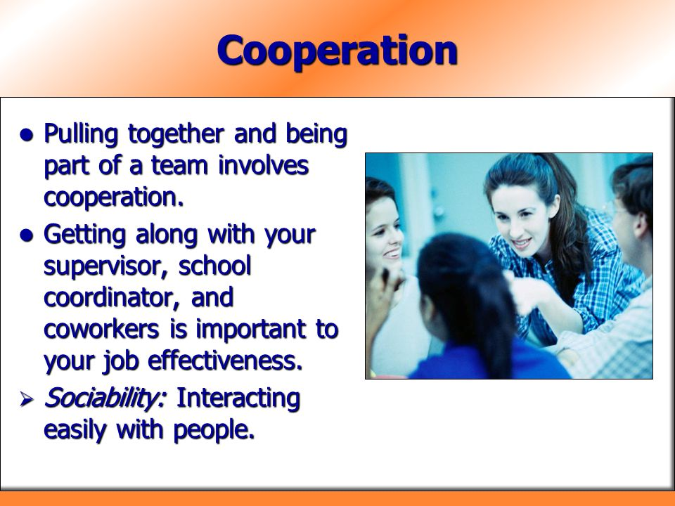 Cooperation Pulling together and being part of a team involves cooperation.