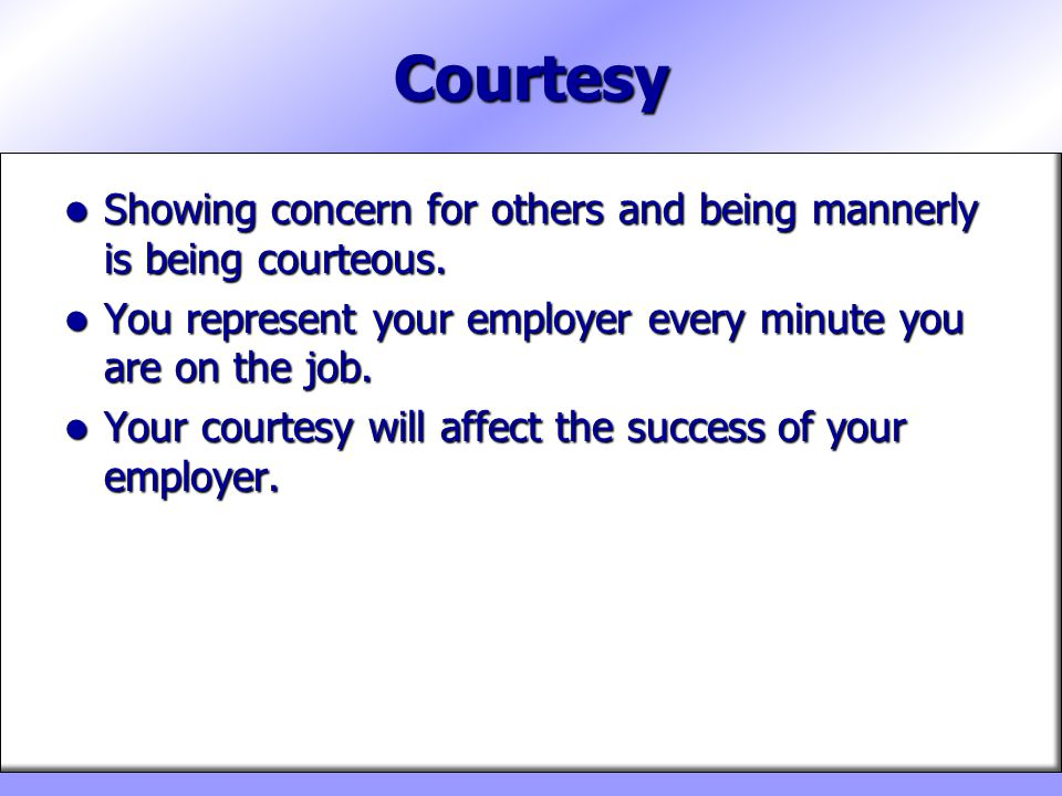 Courtesy Showing concern for others and being mannerly is being courteous. You represent your employer every minute you are on the job.