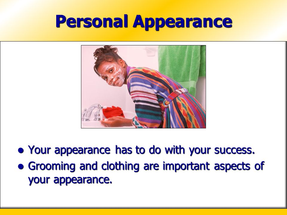 Personal Appearance Your appearance has to do with your success.
