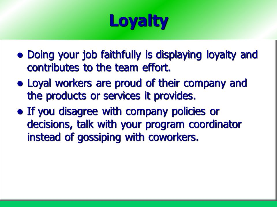 Loyalty Doing your job faithfully is displaying loyalty and contributes to the team effort.