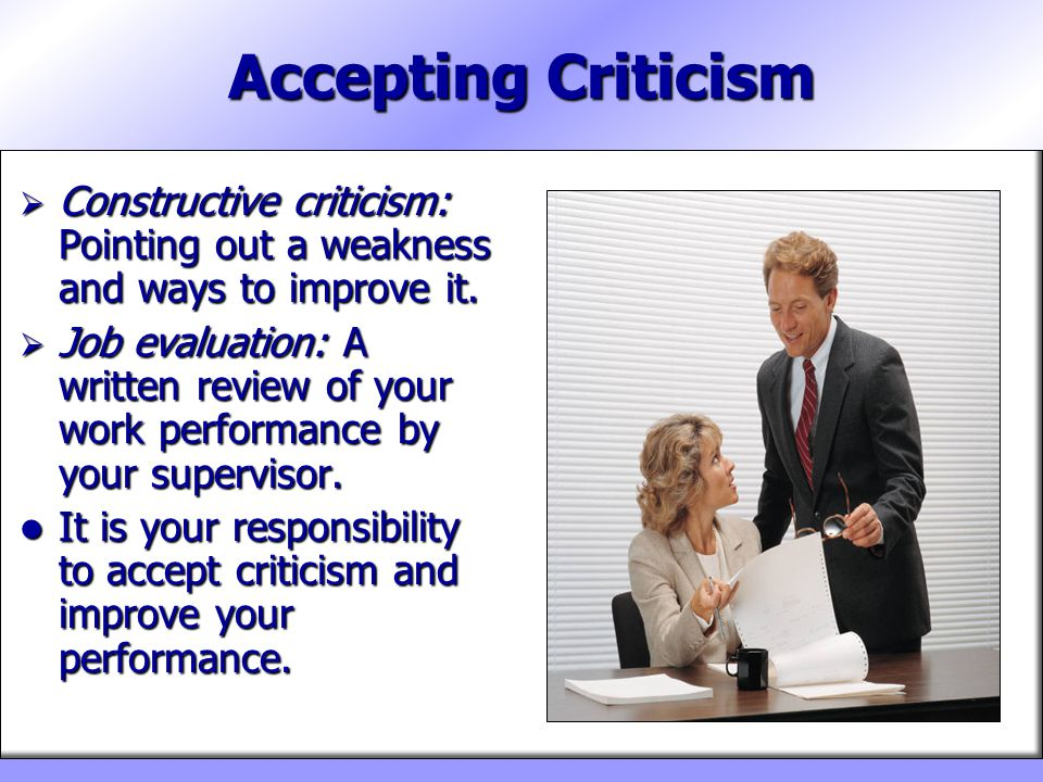 Accepting Criticism Constructive criticism: Pointing out a weakness and ways to improve it.