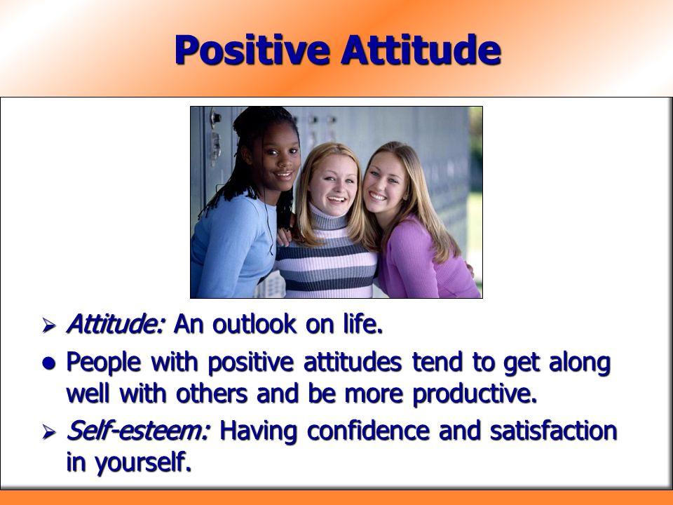 Positive Attitude Attitude: An outlook on life.