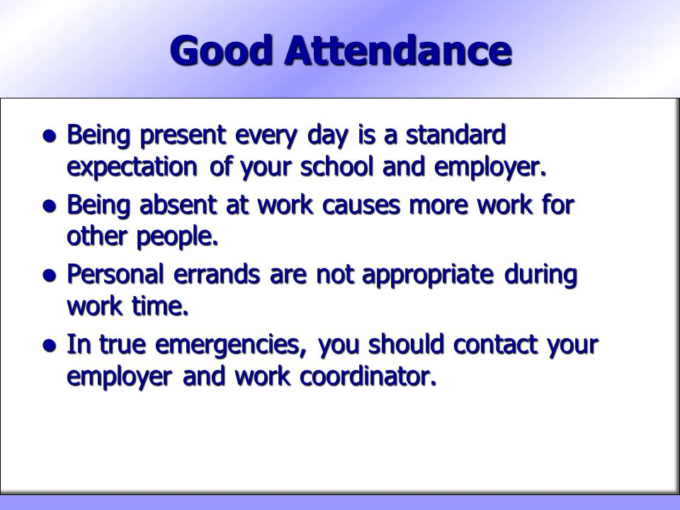Good Attendance Being present every day is a standard expectation of your school and employer.